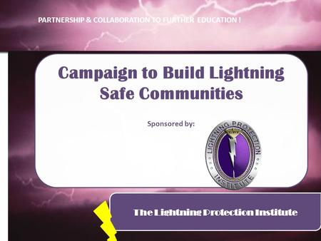 The Lightning Protection Institute Campaign to Build Lightning Safe Communities Sponsored by: PARTNERSHIP & COLLABORATION TO FURTHER EDUCATION !