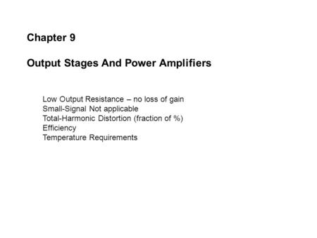 Chapter 9 Output Stages And Power Amplifiers Low Output Resistance – no loss of gain Small-Signal Not applicable Total-Harmonic Distortion (fraction of.