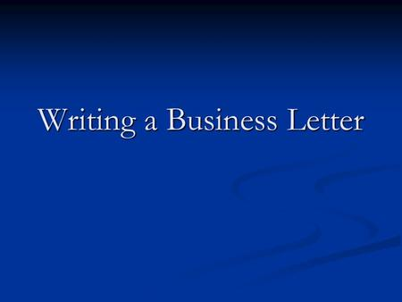 Writing a Business Letter. Overview of Letter Parts Letterhead Letterhead Dateline Dateline Letter Address Letter Address Salutation Salutation Body Body.