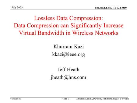 Doc.: IEEE 802.11-03/535r0 Submission July 2003 Khurram Kazi ECDD Tech, Jeff Heath Hughes Networks Slide 1 Lossless Data Compression: Data Compression.