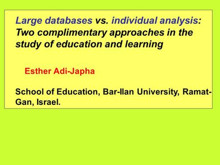 Large databases vs. individual analysis: Two complimentary approaches in the study of education and learning Esther Adi-Japha School of Education, Bar-Ilan.