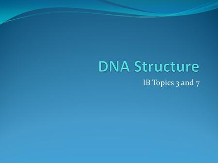 DNA Structure IB Topics 3 and 7.