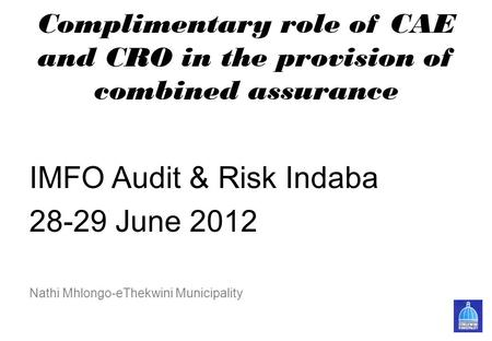 Complimentary role of CAE and CRO in the provision of combined assurance IMFO Audit & Risk Indaba 28-29 June 2012 Nathi Mhlongo-eThekwini Municipality.