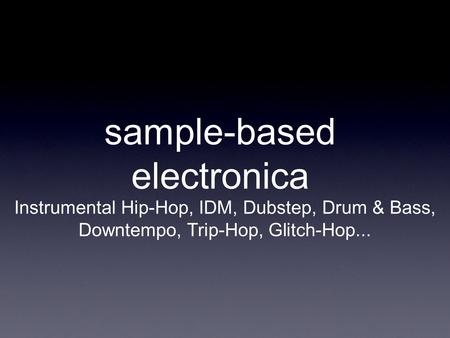 Sample-based electronica Instrumental Hip-Hop, IDM, Dubstep, Drum & Bass, Downtempo, Trip-Hop, Glitch-Hop...
