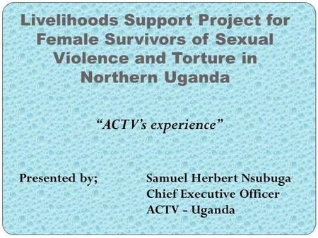 "Livelihoods Support Project for Female Survivors of Sexual Violence and Torture in Northern Uganda ""ACTV's experience"" Presented by; Samuel Herbert Nsubuga."