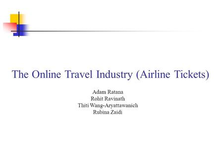 The Online Travel Industry (Airline Tickets) Adam Ratana Rohit Ravinath Thiti Wang-Aryattawanich Rubina Zaidi.