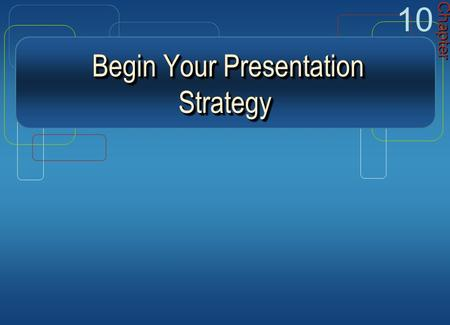 Begin Your Presentation Strategy Begin Your Presentation Strategy Chapter 10.