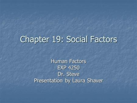 Chapter 19: Social Factors Human Factors EXP 4250 Dr. Steve Presentation by Laura Shaver.