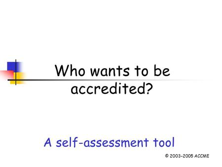 Who wants to be accredited? A self-assessment tool © 2003-2005 ACCME.