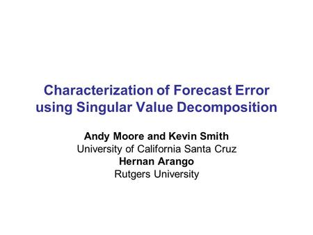 Characterization of Forecast Error using Singular Value Decomposition Andy Moore and Kevin Smith University of California Santa Cruz Hernan Arango Rutgers.