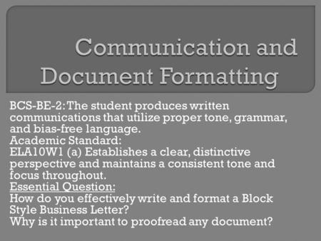 BCS-BE-2: The student produces written communications that utilize proper tone, grammar, and bias-free language. Academic Standard: ELA10W1 (a) Establishes.