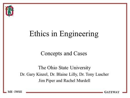 Ethics in Engineering Concepts and Cases The Ohio State University Dr. Gary Kinzel, Dr. Blaine Lilly, Dr. Tony Luscher Jim Piper and Rachel Murdell.