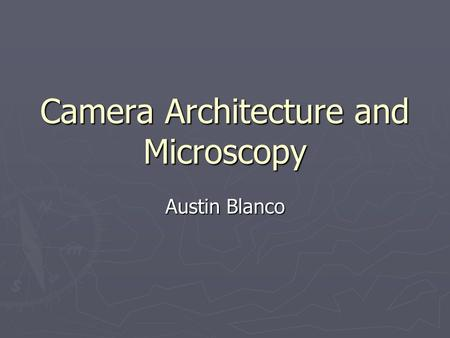 Camera Architecture and Microscopy Austin Blanco.