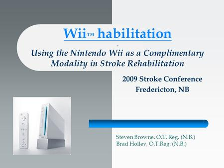 Wii ™ habilitation - Using the Nintendo Wii as a Complimentary Modality in Stroke Rehabilitation 2009 Stroke Conference Fredericton, NB Steven Browne,