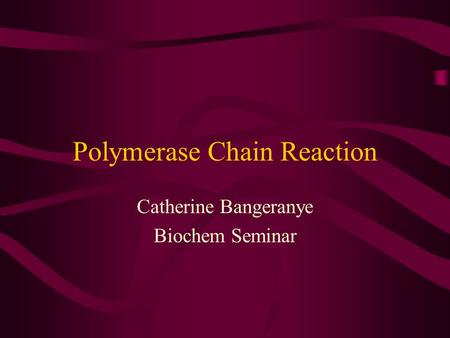 Polymerase Chain Reaction Catherine Bangeranye Biochem Seminar.
