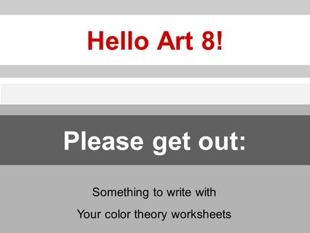 Hello Art 8! Something to write with Your color theory worksheets Please get out: