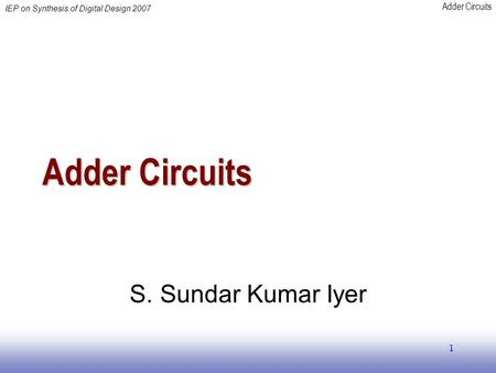 Adder Circuits IEP on Synthesis of Digital Design 2007 1 Adder Circuits S. Sundar Kumar Iyer.
