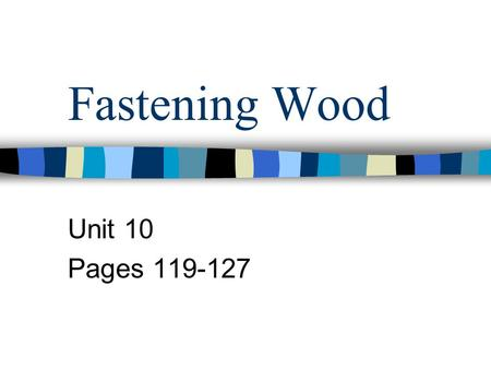 Fastening Wood Unit 10 Pages 119-127. Wood Joints A union of two pieces –Several types Butt, Lap, Dado, Miter, Dovetail –Type based on desired strength.