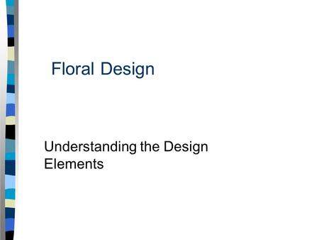 Floral Design Understanding the Design Elements. Interest Approach Take a look at the examples of floral designs on your desk. Compare and contrast these.