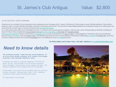 St. James's Club Antigua: Value: $2,800 The certificate provides 7 night luxurious accommodations, for up to two rooms double occupancy at St. James's.