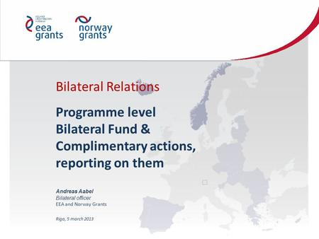 Bilateral Relations Programme level Bilateral Fund & Complimentary actions, reporting on them Andreas Aabel Bilateral officer EEA and Norway Grants Riga,