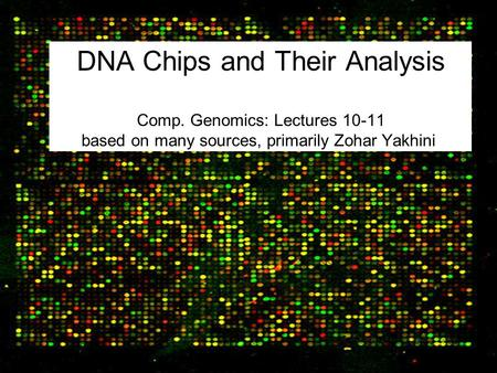 DNA Chips and Their Analysis Comp. Genomics: Lectures 10-11 based on many sources, primarily Zohar Yakhini.