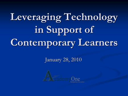 Leveraging Technology in Support of Contemporary Learners January 28, 2010.