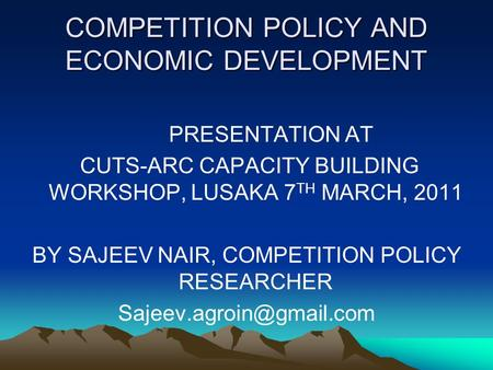 COMPETITION POLICY AND ECONOMIC DEVELOPMENT PRESENTATION AT CUTS-ARC CAPACITY BUILDING WORKSHOP, LUSAKA 7 TH MARCH, 2011 BY SAJEEV NAIR, COMPETITION POLICY.