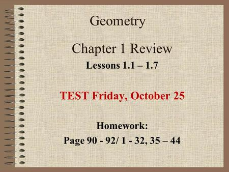 Geometry Chapter 1 Review Lessons 1.1 – 1.7 TEST Friday, October 25 Homework: Page 90 - 92/ 1 - 32, 35 – 44.
