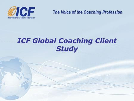 "ICF Global Coaching Client Study. ""This global initiative is the most ambitious project thus far to gather valuable information on the coaching profession."