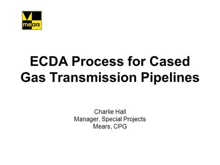 ECDA Process for Cased Gas Transmission Pipelines Charlie Hall Manager, Special Projects Mears, CPG.