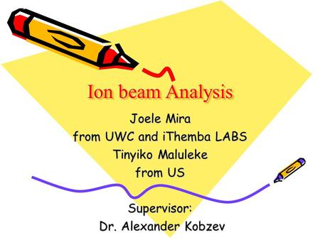 Ion beam Analysis Joele Mira from UWC and iThemba LABS Tinyiko Maluleke from US Supervisor: Dr. Alexander Kobzev Dr. Alexander Kobzev.