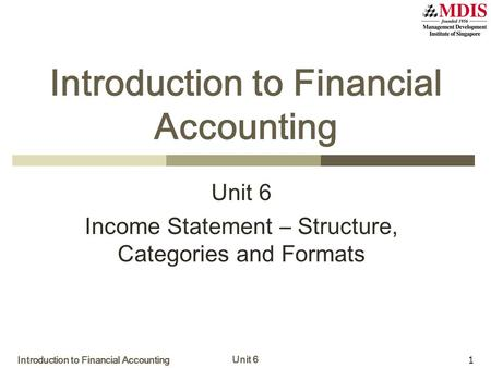 Introduction to Financial Accounting Unit 6 1 Introduction to Financial Accounting Unit 6 Income Statement – Structure, Categories and Formats.