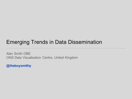 Emerging Trends in Data Dissemination Alan Smith OBE ONS Data Visualisation Centre, United