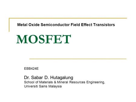 MOSFET Metal Oxide Semiconductor Field Effect Transistors EBB424E Dr. Sabar D. Hutagalung School of Materials & Mineral Resources Engineering, Universiti.