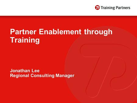 Partner Enablement through Training Jonathan Lee Regional Consulting Manager.