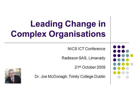 Leading Change in Complex Organisations NICS ICT Conference Radisson SAS, Limavady 21 st October 2009 Dr. Joe McDonagh, Trinity College Dublin.