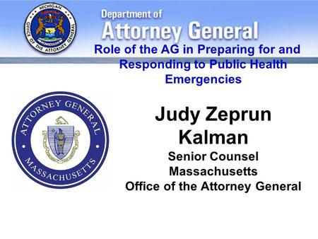 Judy Zeprun Kalman Senior Counsel Massachusetts Office of the Attorney General Role of the AG in Preparing for and Responding to Public Health Emergencies.