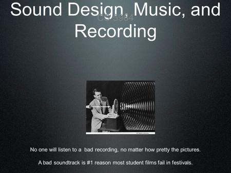 Sound Design, Music, and Recording CS 5964 No one will listen to a bad recording, no matter how pretty the pictures. A bad soundtrack is #1 reason most.