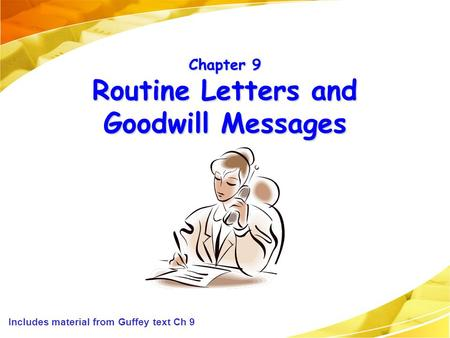 Chapter 9 Routine Letters and Goodwill Messages Includes material from Guffey text Ch 9.