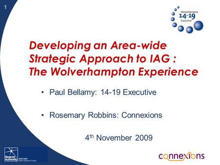 1 Developing an Area-wide Strategic Approach to IAG : The Wolverhampton Experience Paul Bellamy: 14-19 Executive Rosemary Robbins: Connexions 4 th November.