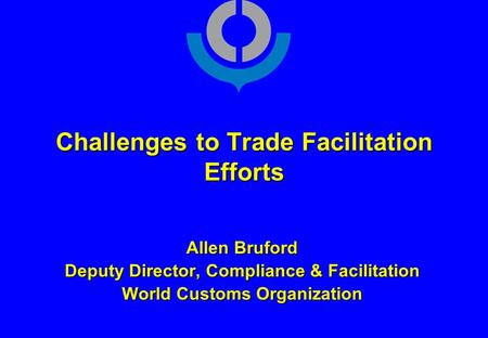 Challenges to Trade Facilitation Efforts Allen Bruford Deputy Director, Compliance & Facilitation World Customs Organization.