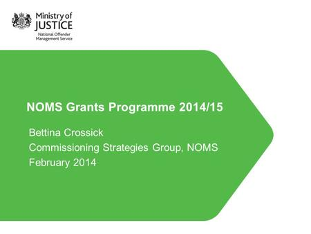 NOMS Grants Programme 2014/15 Bettina Crossick Commissioning Strategies Group, NOMS February 2014.