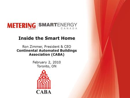 Inside the Smart Home Ron Zimmer, President & CEO Continental Automated Buildings Association (CABA) February 2, 2010 Toronto, ON.