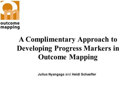 A Complimentary Approach to Developing Progress Markers in Outcome Mapping Julius Nyangaga and Heidi Schaeffer.