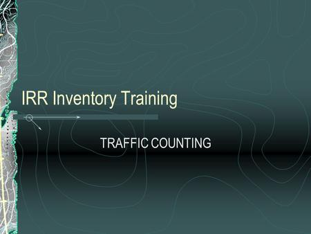 IRR Inventory Training TRAFFIC COUNTING. OUTLINE Introduction Types of Traffic Counts Definitions Why Count Traffic? Where to Count When to Count How.