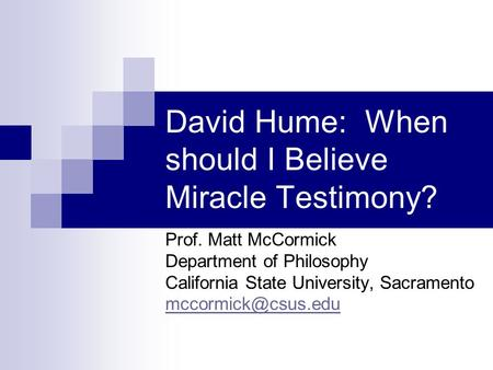 David Hume: When should I Believe Miracle Testimony? Prof. Matt McCormick Department of Philosophy California State University, Sacramento