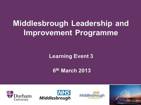Learning Event 3 6 th March 2013 Middlesbrough Leadership and Improvement Programme.