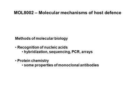 MOL8002 – Molecular mechanisms of host defence Methods of molecular biology Recognition of nucleic acids hybridization, sequencing, PCR, arrays Protein.