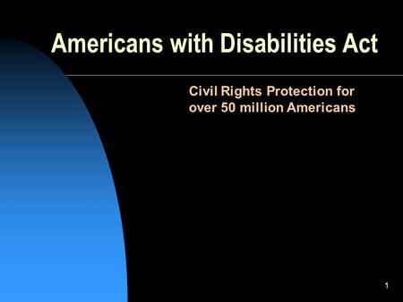 1 Americans with Disabilities Act Civil Rights Protection for over 50 million Americans.